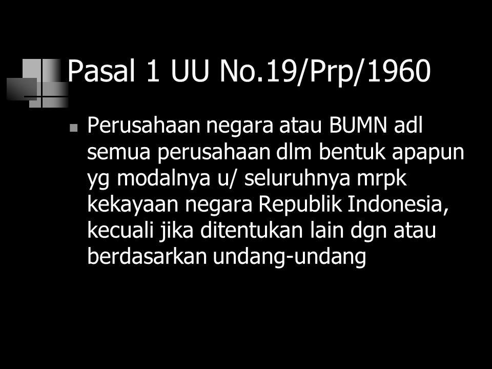 Pasal 1 UU No.19/Prp/1960 Perusahaan negara atau BUMN adl semua perusahaan dlm bentuk apapun yg modalnya u/ seluruhnya mrpk kekayaan negara Republik I
