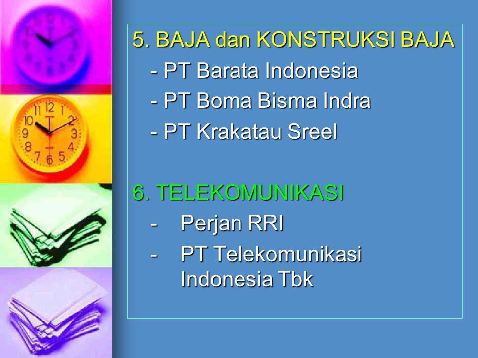 5. BAJA dan KONSTRUKSI BAJA - PT Barata Indonesia - PT Boma Bisma Indra - PT Krakatau Sreel 6. TELEKOMUNIKASI - Perjan RRI - PT Telekomunikasi Indones