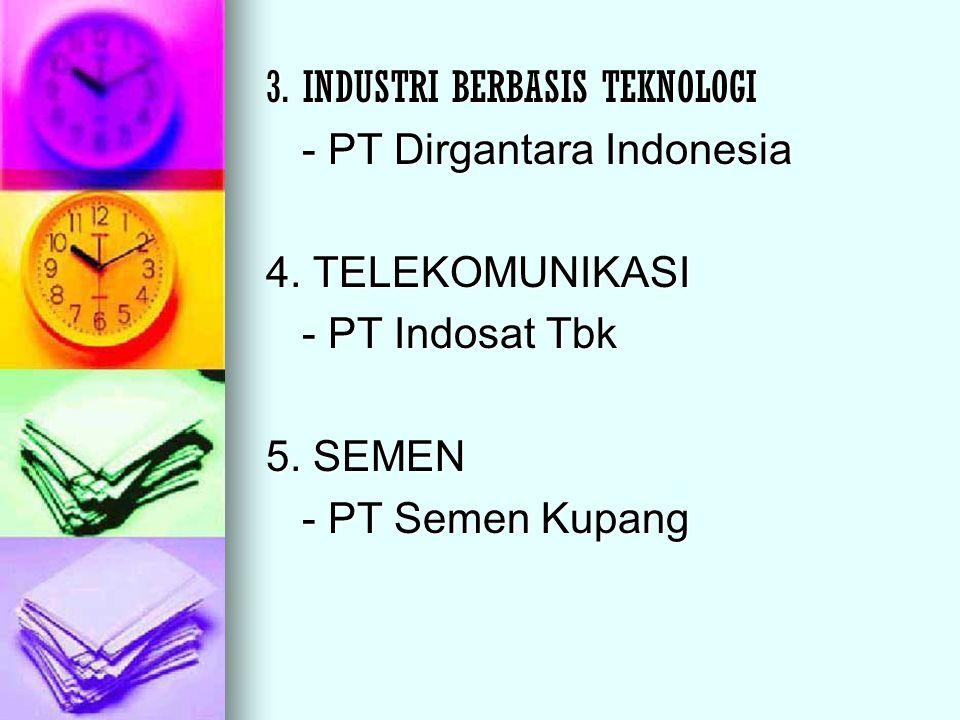 3. INDUSTRI BERBASIS TEKNOLOGI - PT Dirgantara Indonesia 4. TELEKOMUNIKASI - PT Indosat Tbk 5. SEMEN - PT Semen Kupang