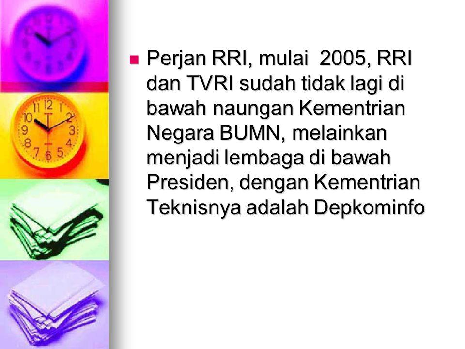 Perjan RRI, mulai 2005, RRI dan TVRI sudah tidak lagi di bawah naungan Kementrian Negara BUMN, melainkan menjadi lembaga di bawah Presiden, dengan Kem