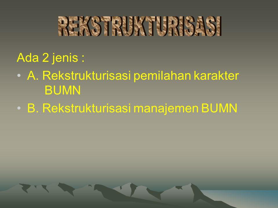Ada 2 jenis : A. Rekstrukturisasi pemilahan karakter BUMN B. Rekstrukturisasi manajemen BUMN