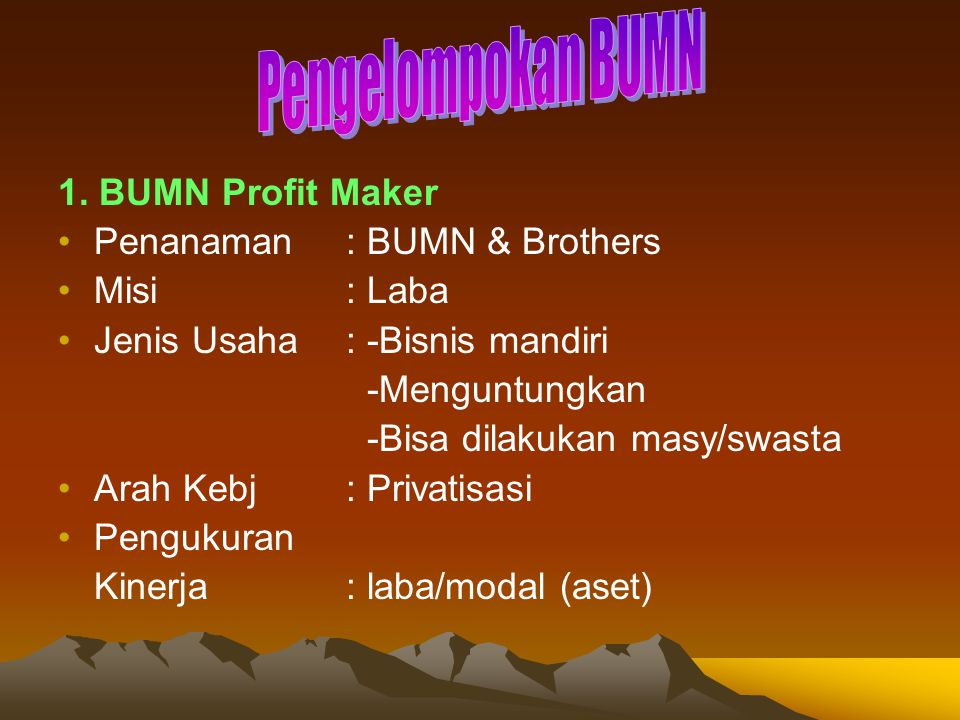 1. BUMN Profit Maker Penanaman: BUMN & Brothers Misi: Laba Jenis Usaha: -Bisnis mandiri -Menguntungkan -Bisa dilakukan masy/swasta Arah Kebj: Privatis