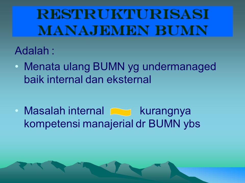 RESTRUKTURISASI MANAJEMEN BUMN Adalah : Menata ulang BUMN yg undermanaged baik internal dan eksternal Masalah internal kurangnya kompetensi manajerial