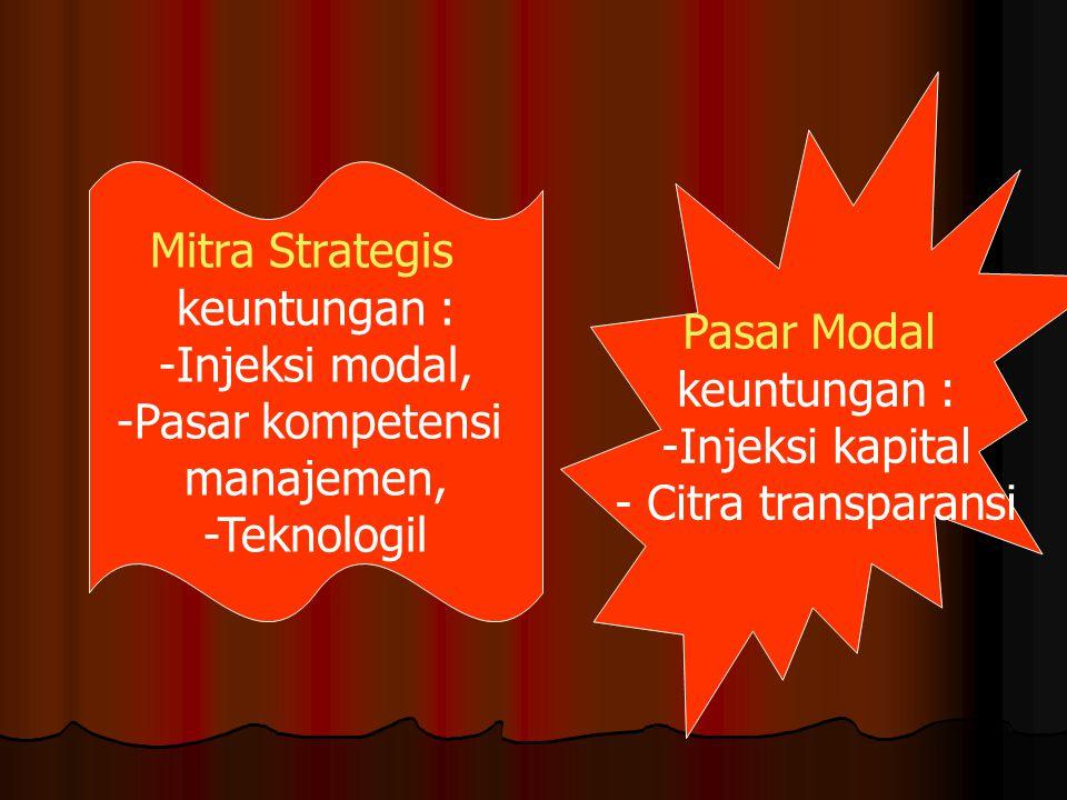 Mitra Strategis keuntungan : -Injeksi modal, -Pasar kompetensi manajemen, -Teknologil Pasar Modal keuntungan : -Injeksi kapital - Citra transparansi
