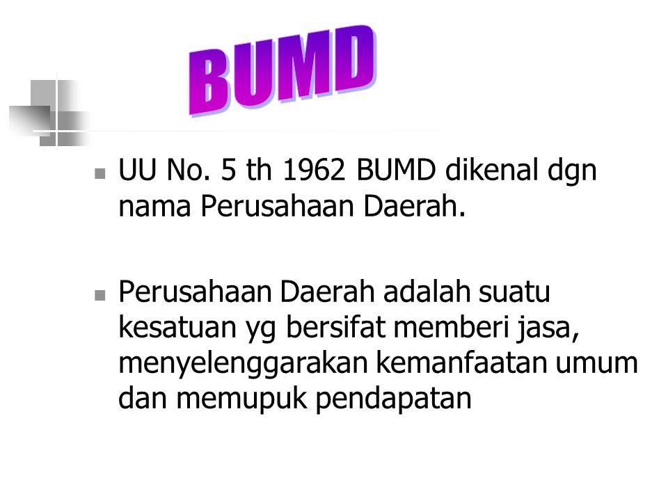 UU No. 5 th 1962 BUMD dikenal dgn nama Perusahaan Daerah. Perusahaan Daerah adalah suatu kesatuan yg bersifat memberi jasa, menyelenggarakan kemanfaat