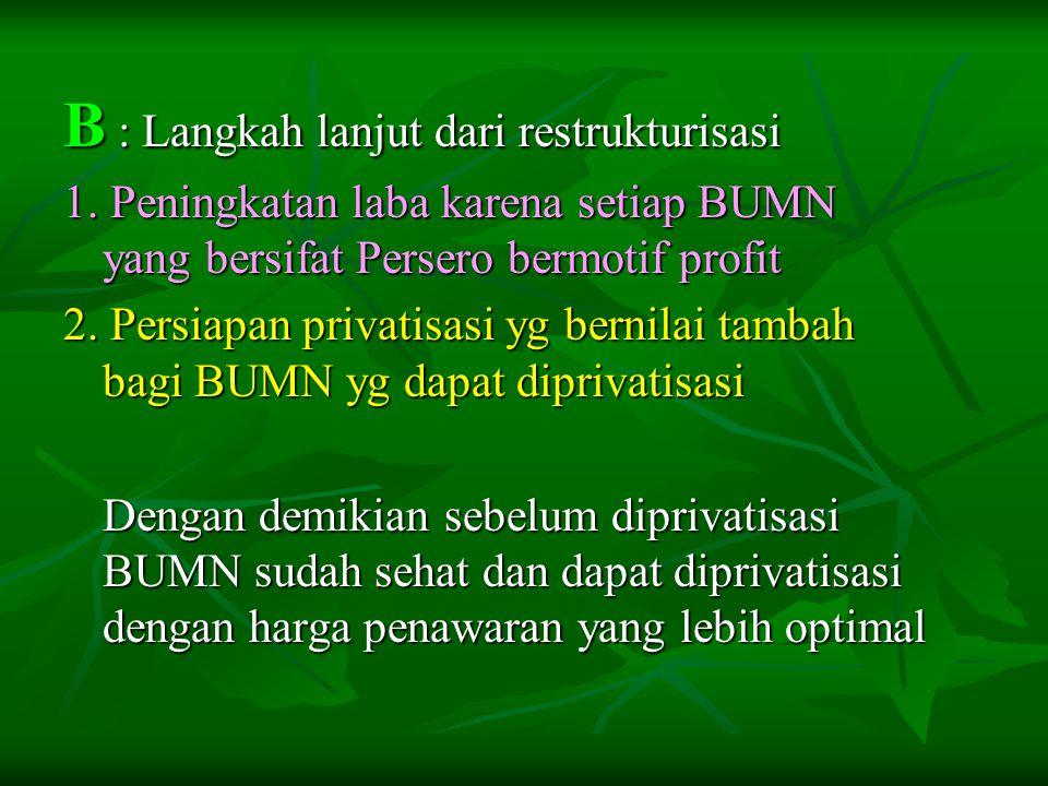 B : Langkah lanjut dari restrukturisasi 1. Peningkatan laba karena setiap BUMN yang bersifat Persero bermotif profit 2. Persiapan privatisasi yg berni