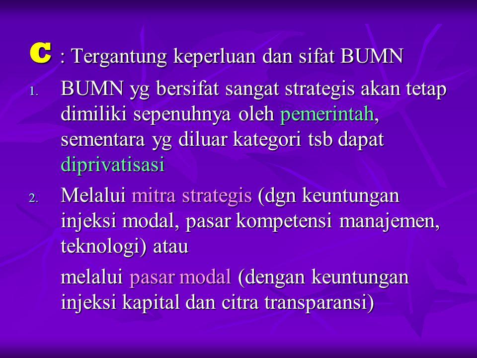 C : Tergantung keperluan dan sifat BUMN 1. BUMN yg bersifat sangat strategis akan tetap dimiliki sepenuhnya oleh pemerintah, sementara yg diluar kateg