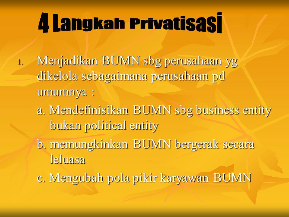 1. Menjadikan BUMN sbg perusahaan yg dikelola sebagaimana perusahaan pd umumnya : a. Mendefinisikan BUMN sbg business entity bukan political entity b.