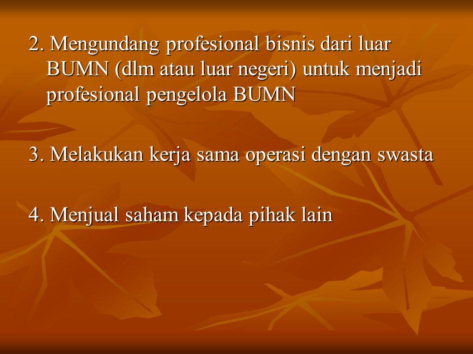 2. Mengundang profesional bisnis dari luar BUMN (dlm atau luar negeri) untuk menjadi profesional pengelola BUMN 3. Melakukan kerja sama operasi dengan