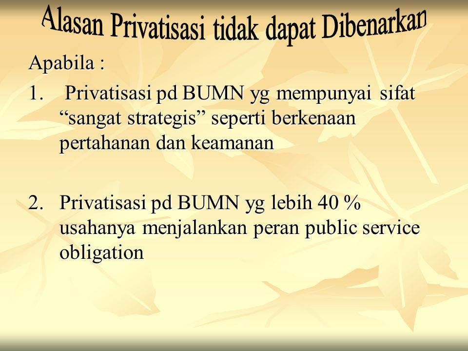 """Apabila : 1. Privatisasi pd BUMN yg mempunyai sifat """"sangat strategis"""" seperti berkenaan pertahanan dan keamanan 2. Privatisasi pd BUMN yg lebih 40 %"""