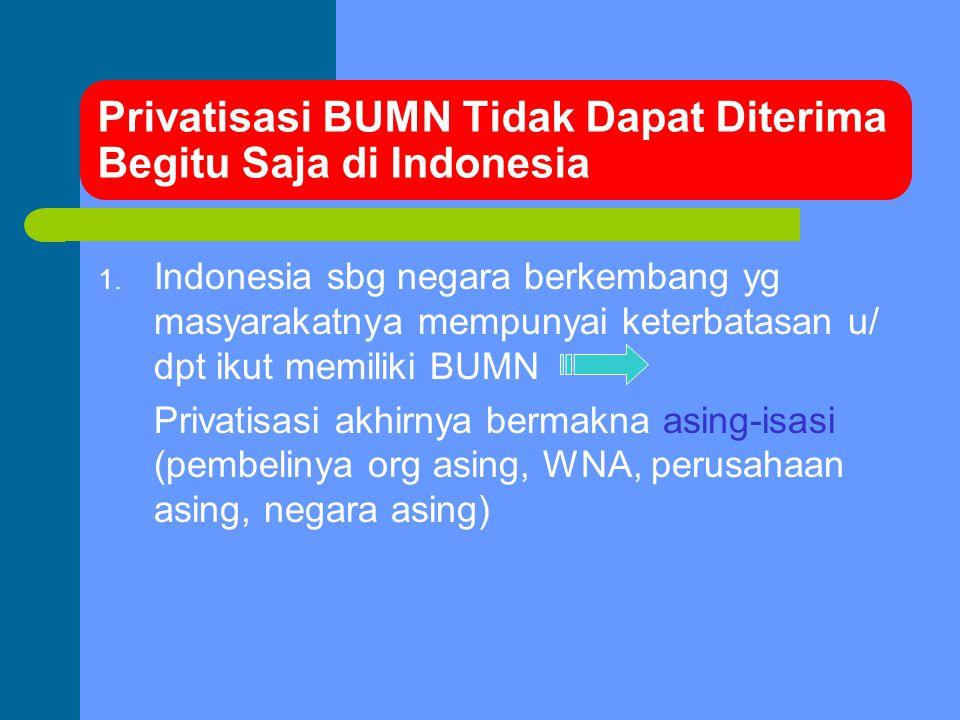 Privatisasi BUMN Tidak Dapat Diterima Begitu Saja di Indonesia 1. Indonesia sbg negara berkembang yg masyarakatnya mempunyai keterbatasan u/ dpt ikut