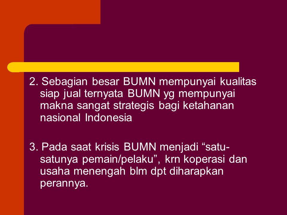 2. Sebagian besar BUMN mempunyai kualitas siap jual ternyata BUMN yg mempunyai makna sangat strategis bagi ketahanan nasional Indonesia 3. Pada saat k