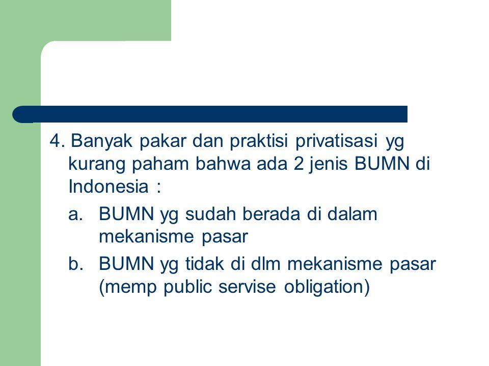 4. Banyak pakar dan praktisi privatisasi yg kurang paham bahwa ada 2 jenis BUMN di Indonesia : a.BUMN yg sudah berada di dalam mekanisme pasar b.BUMN
