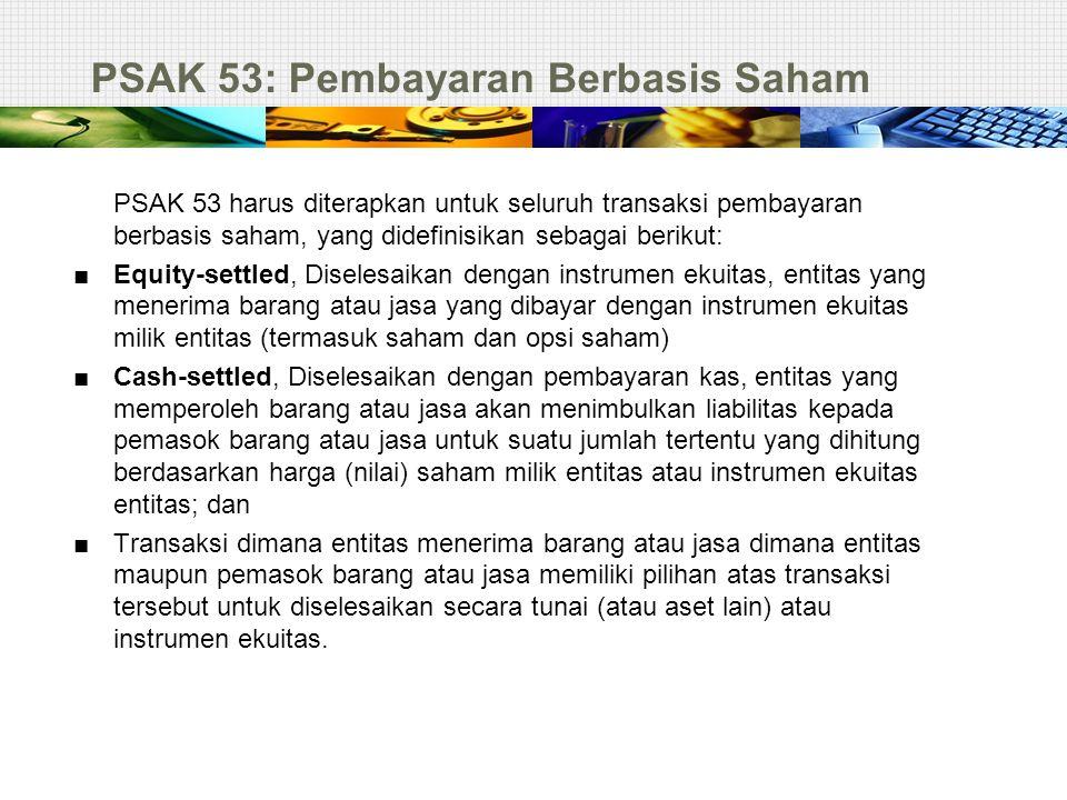 PSAK 53: Pembayaran Berbasis Saham PSAK 53 harus diterapkan untuk seluruh transaksi pembayaran berbasis saham, yang didefinisikan sebagai berikut: ■ E