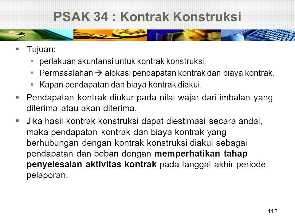 PSAK 34 : Kontrak Konstruksi  Tujuan:  perlakuan akuntansi untuk kontrak konstruksi.  Permasalahan  alokasi pendapatan kontrak dan biaya kontrak.