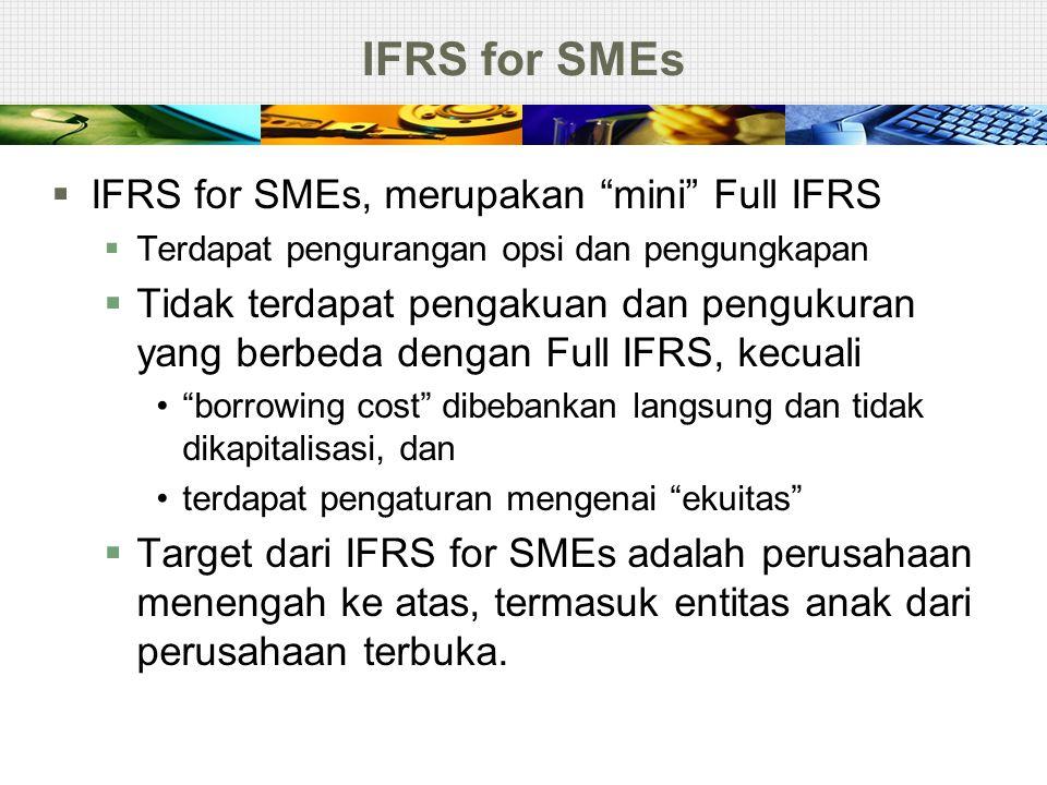 """IFRS for SMEs  IFRS for SMEs, merupakan """"mini"""" Full IFRS  Terdapat pengurangan opsi dan pengungkapan  Tidak terdapat pengakuan dan pengukuran yang"""