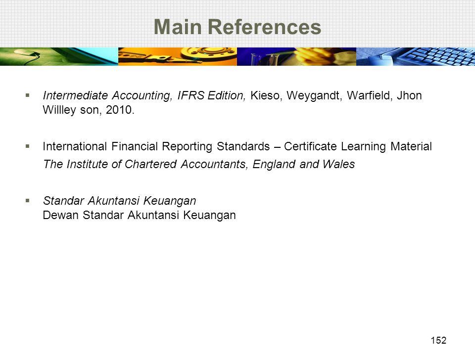 Main References  Intermediate Accounting, IFRS Edition, Kieso, Weygandt, Warfield, Jhon Willley son, 2010.  International Financial Reporting Standa