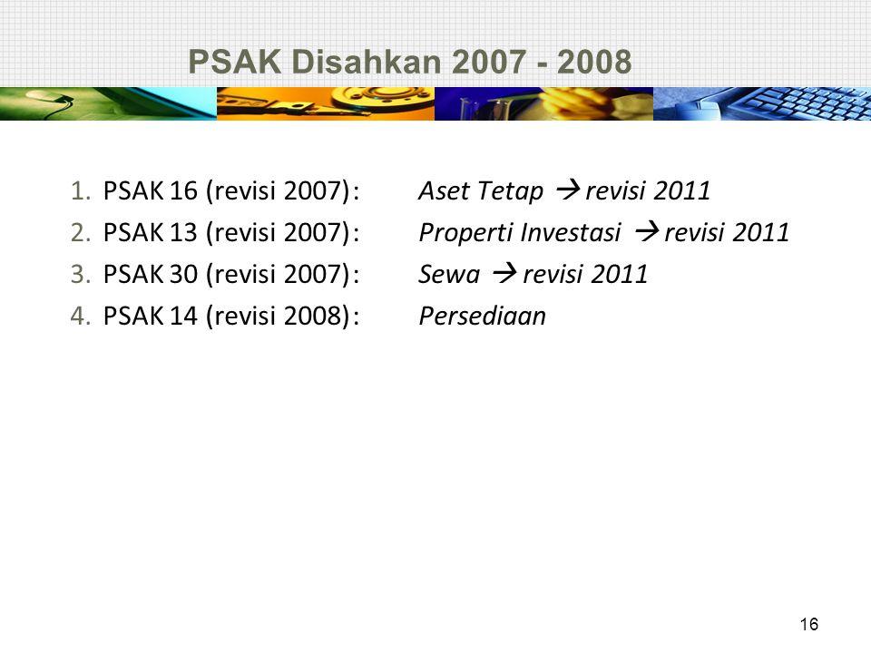 PSAK Disahkan 2007 - 2008 1.PSAK 16 (revisi 2007): Aset Tetap  revisi 2011 2.PSAK 13 (revisi 2007): Properti Investasi  revisi 2011 3.PSAK 30 (revis