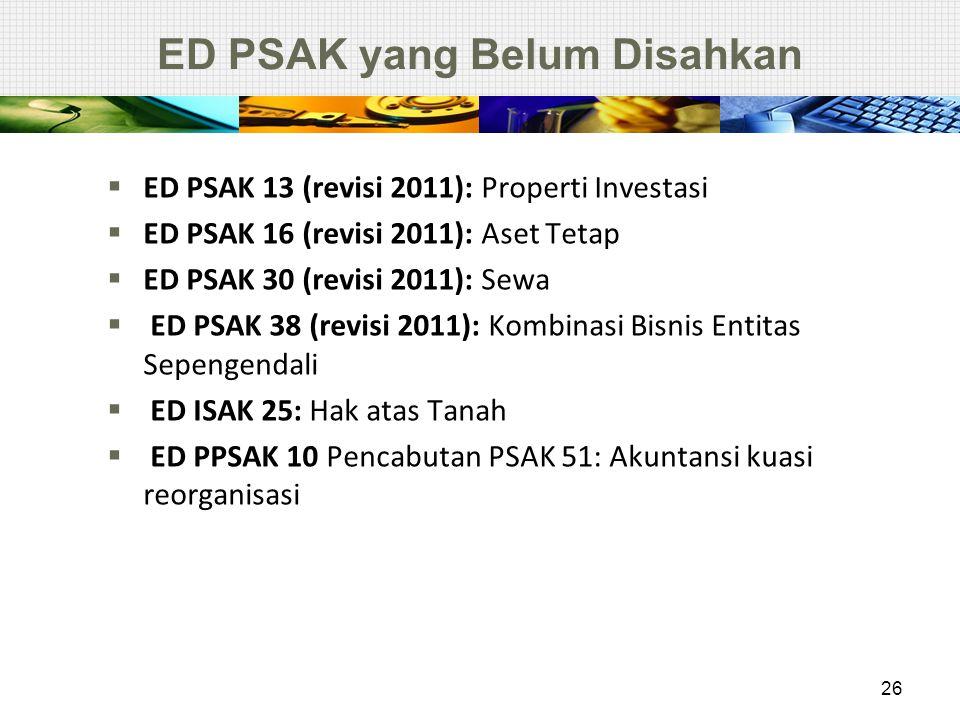 ED PSAK yang Belum Disahkan  ED PSAK 13 (revisi 2011): Properti Investasi  ED PSAK 16 (revisi 2011): Aset Tetap  ED PSAK 30 (revisi 2011): Sewa  E