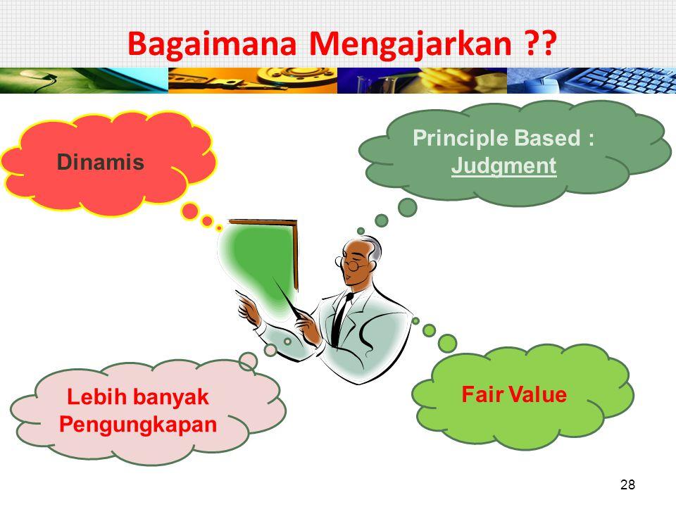 Bagaimana Mengajarkan ?? Principle Based : Judgment Dinamis Fair Value Lebih banyak Pengungkapan 28
