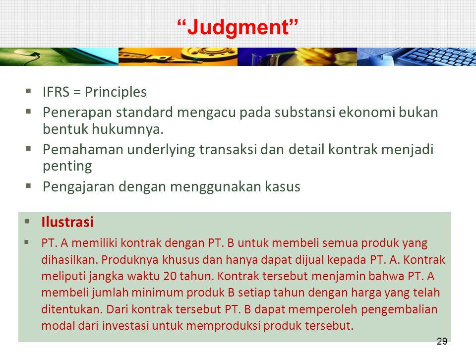"""""""Judgment""""  IFRS = Principles  Penerapan standard mengacu pada substansi ekonomi bukan bentuk hukumnya.  Pemahaman underlying transaksi dan detail"""