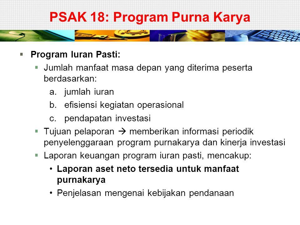 PSAK 18: Program Purna Karya  Program Iuran Pasti:  Jumlah manfaat masa depan yang diterima peserta berdasarkan: a.jumlah iuran b.efisiensi kegiatan