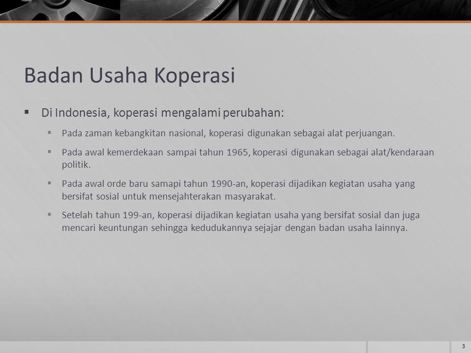 Badan Usaha Koperasi  Di Indonesia, koperasi mengalami perubahan:  Pada zaman kebangkitan nasional, koperasi digunakan sebagai alat perjuangan.