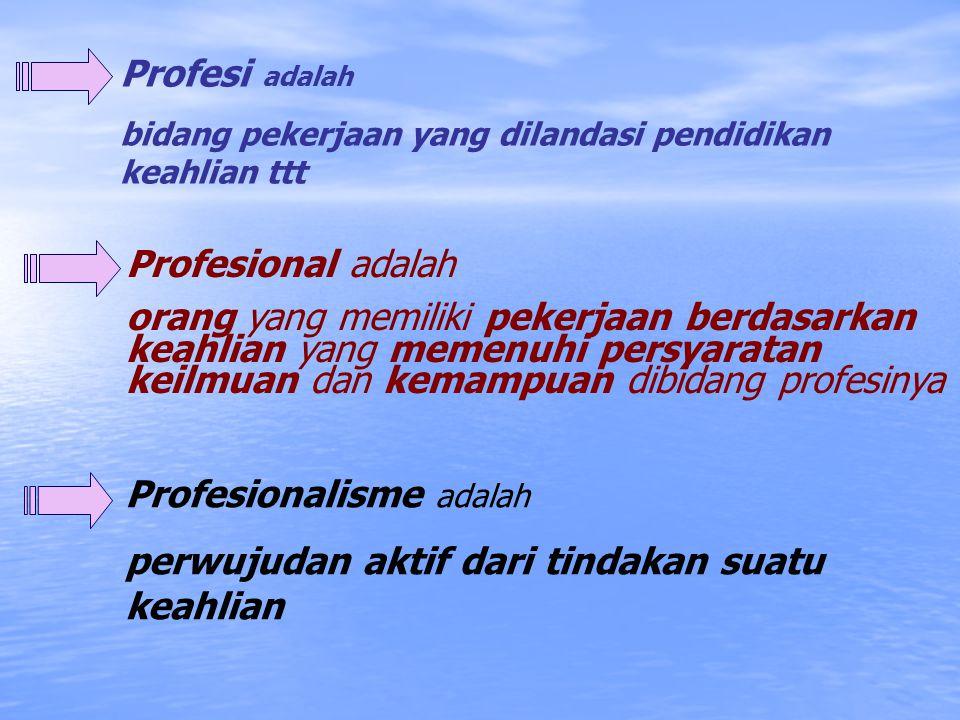 Profesi adalah bidang pekerjaan yang dilandasi pendidikan keahlian ttt Profesional adalah orang yang memiliki pekerjaan berdasarkan keahlian yang memenuhi persyaratan keilmuan dan kemampuan dibidang profesinya Profesionalisme adalah perwujudan aktif dari tindakan suatu keahlian