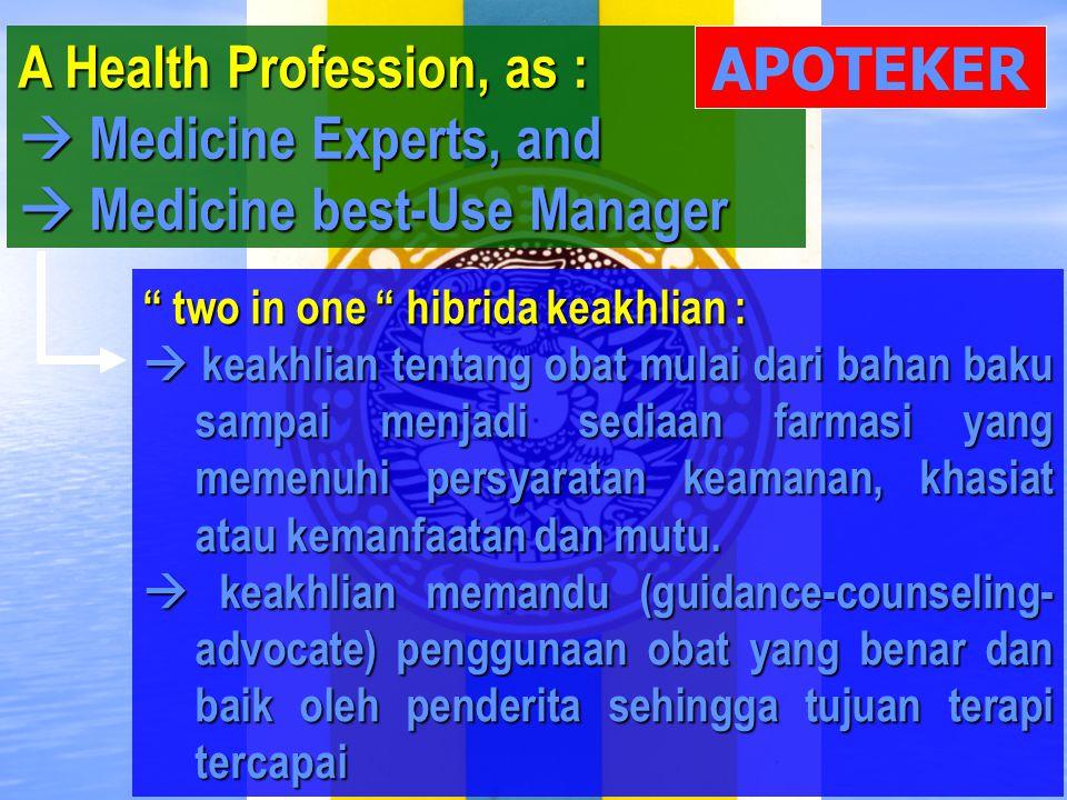 A Health Profession, as :  Medicine Experts, and  Medicine best-Use Manager APOTEKER two in one hibrida keakhlian :  keakhlian tentang obat mulai dari bahan baku sampai menjadi sediaan farmasi yang memenuhi persyaratan keamanan, khasiat atau kemanfaatan dan mutu.
