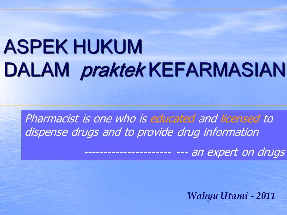 ASPEK HUKUM DALAM praktek KEFARMASIAN ASPEK HUKUM DALAM praktek KEFARMASIAN Wahyu Utami - 2011 Pharmacist is one who is educated and licensed to dispense drugs and to provide drug information ---------------------- --- an expert on drugs