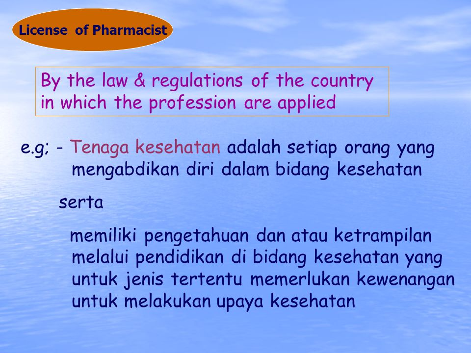 By the law & regulations of the country in which the profession are applied e.g; - Tenaga kesehatan adalah setiap orang yang mengabdikan diri dalam bidang kesehatan serta memiliki pengetahuan dan atau ketrampilan melalui pendidikan di bidang kesehatan yang untuk jenis tertentu memerlukan kewenangan untuk melakukan upaya kesehatan License of Pharmacist