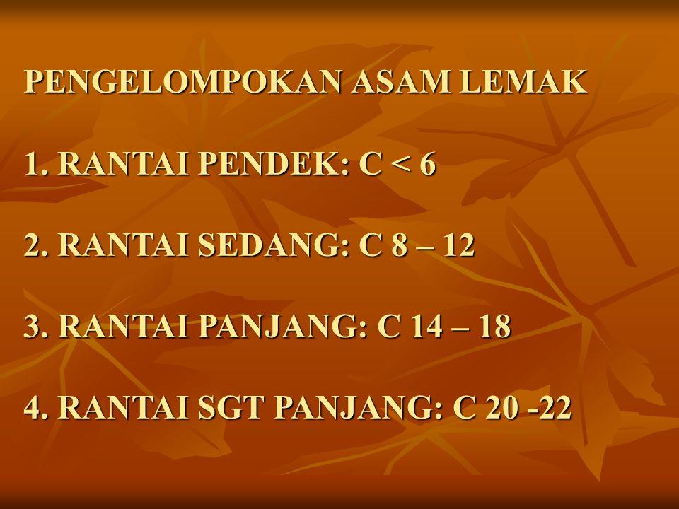 PENGELOMPOKAN ASAM LEMAK 1. RANTAI PENDEK: C < 6 2. RANTAI SEDANG: C 8 – 12 3. RANTAI PANJANG: C 14 – 18 4. RANTAI SGT PANJANG: C 20 -22