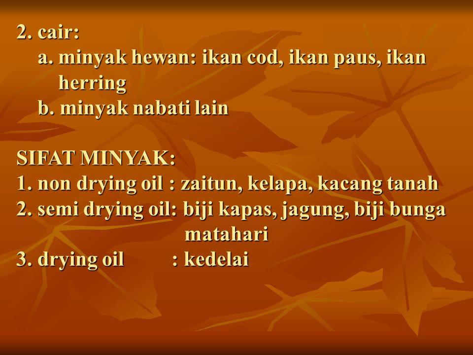 2. cair: a. minyak hewan: ikan cod, ikan paus, ikan herring b. minyak nabati lain SIFAT MINYAK: 1. non drying oil : zaitun, kelapa, kacang tanah 2. se