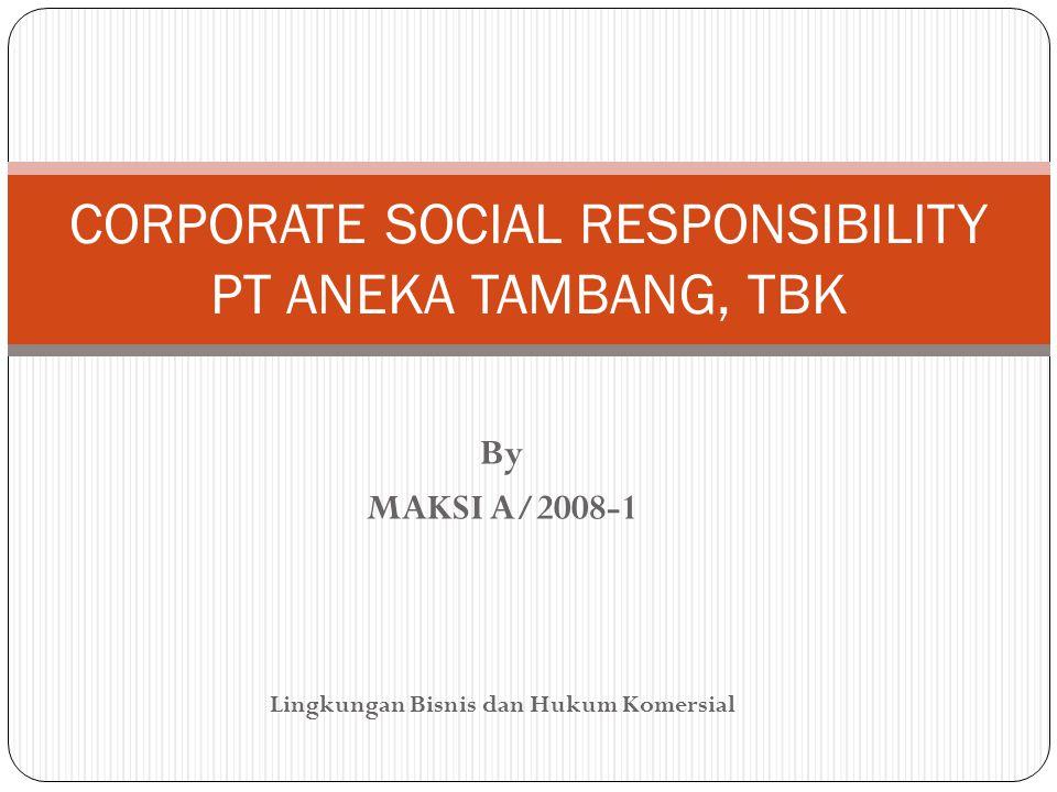 By MAKSI A/2008-1 Lingkungan Bisnis dan Hukum Komersial CORPORATE SOCIAL RESPONSIBILITY PT ANEKA TAMBANG, TBK
