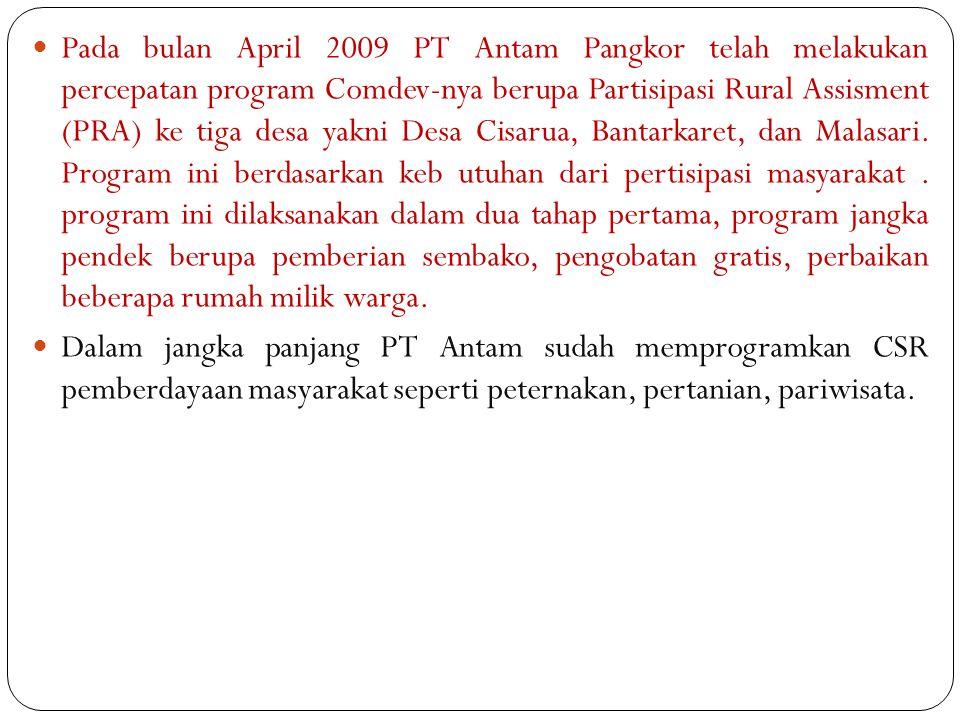 Pada bulan April 2009 PT Antam Pangkor telah melakukan percepatan program Comdev-nya berupa Partisipasi Rural Assisment (PRA) ke tiga desa yakni Desa