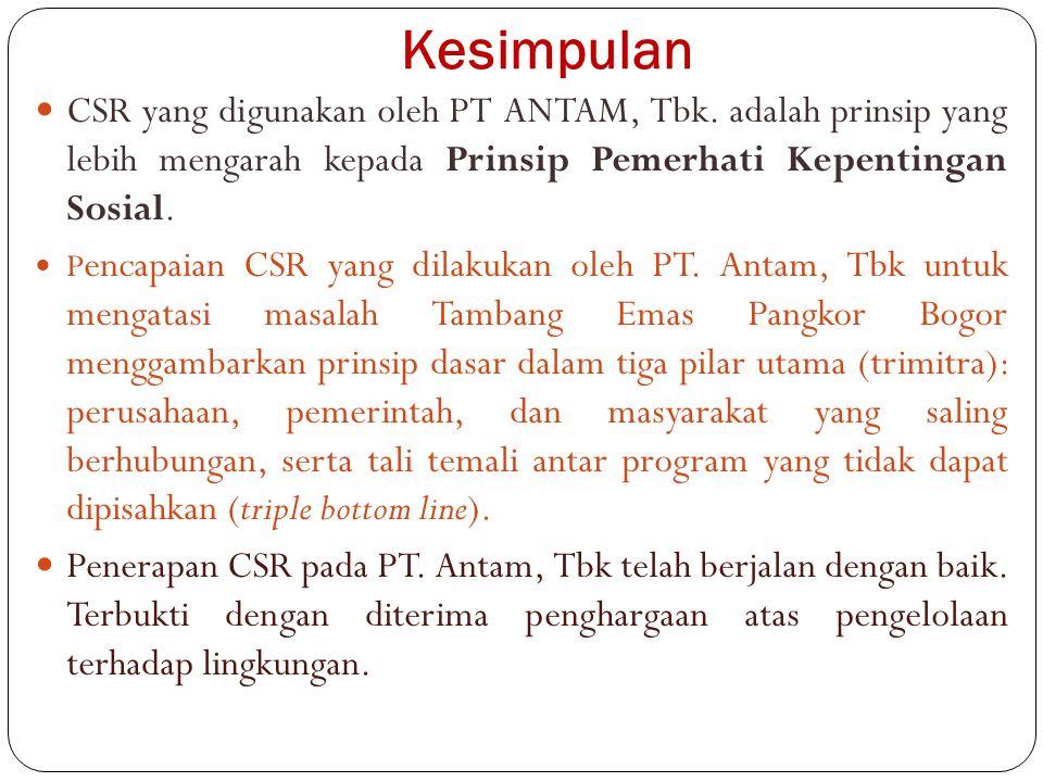 Kesimpulan CSR yang digunakan oleh PT ANTAM, Tbk. adalah prinsip yang lebih mengarah kepada Prinsip Pemerhati Kepentingan Sosial. P encapaian CSR yang