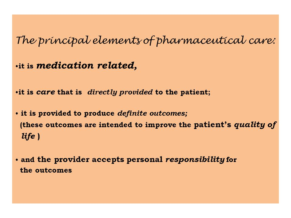The principal elements of pharmaceutical care: it is medication related, it is care that is directly provided to the patient; it is provided to produce definite outcomes; (these outcomes are intended to improve the patient's quality of life ) and the provider accepts personal responsibility for the outcomes
