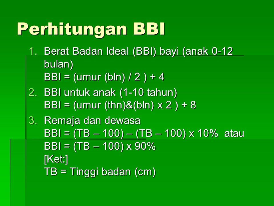 Perhitungan BBI 1.Berat Badan Ideal (BBI) bayi (anak 0-12 bulan) BBI = (umur (bln) / 2 ) + 4 2.BBI untuk anak (1-10 tahun) BBI = (umur (thn)&(bln) x 2 ) + 8 3.Remaja dan dewasa BBI = (TB – 100) – (TB – 100) x 10% atau BBI = (TB – 100) x 90% [Ket:] TB = Tinggi badan (cm)