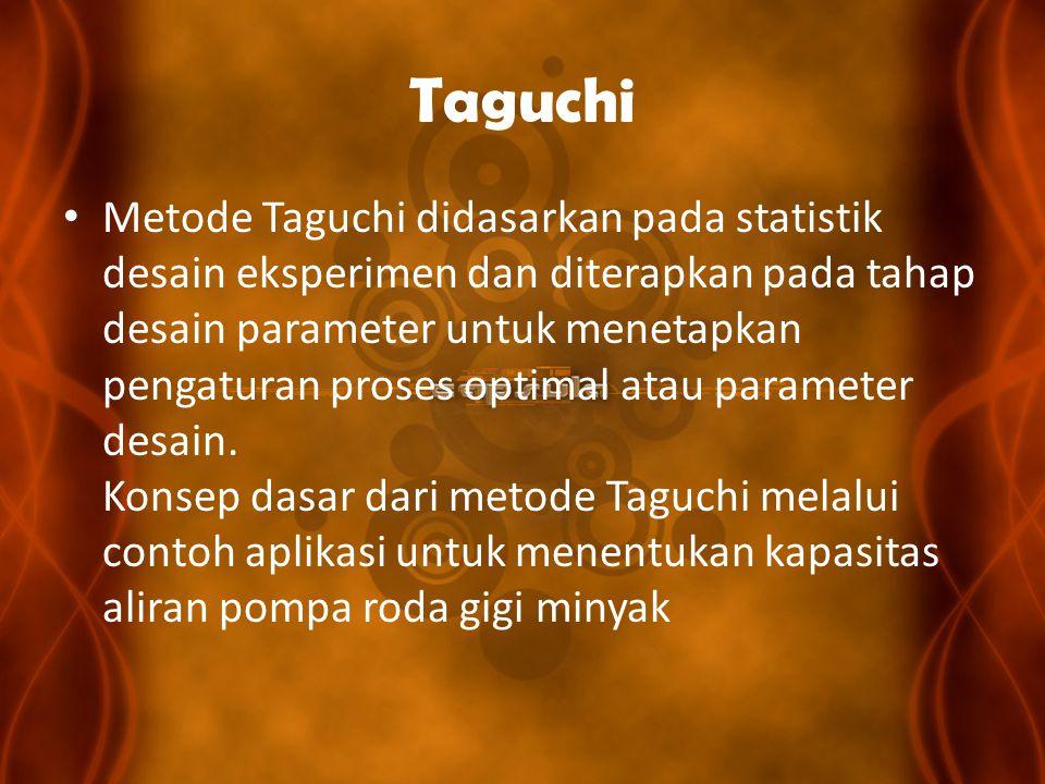 Taguchi Metode Taguchi didasarkan pada statistik desain eksperimen dan diterapkan pada tahap desain parameter untuk menetapkan pengaturan proses optim