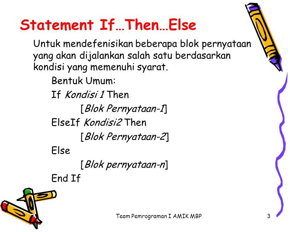 Team Pemrograman I AMIK MBP3 Statement If…Then…Else Untuk mendefenisikan beberapa blok pernyataan yang akan dijalankan salah satu berdasarkan kondisi yang memenuhi syarat.