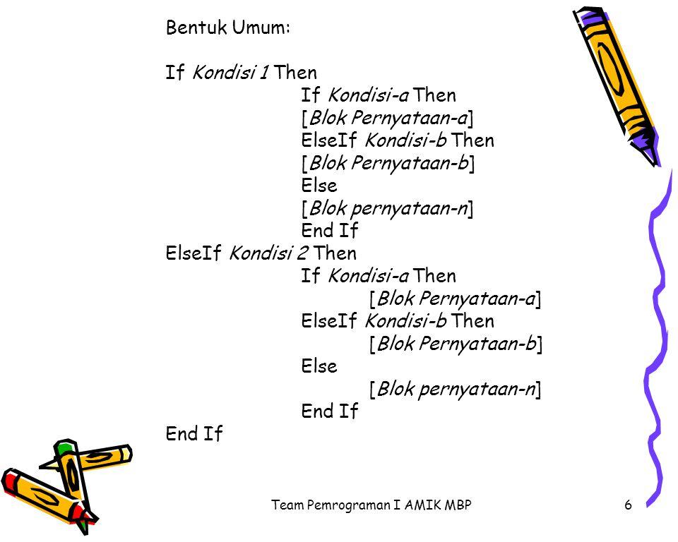 Team Pemrograman I AMIK MBP7 Contoh : Private Sub Command1_Click() Dim Umur As Integer Dim Jenkel As String Jenkel = Text2.Text Umur = Val(Text3.Text) If Jenkel = W or Jenkel= w Then If Umur < 17 Then Label4.Caption = Anda Wanita, jangan sembarangan Keluar Rumah Else Label4.Caption = Anda Wanita, sudah boleh pacaran End If ElseIf Jenkel = P or Jenkel= p Then If Umur < 17 Then Label4.Caption = Anda Pria, minta izin untuk bermain Else Label4.Caption = Anda Pria, boleh cari pasangan End If End Sub