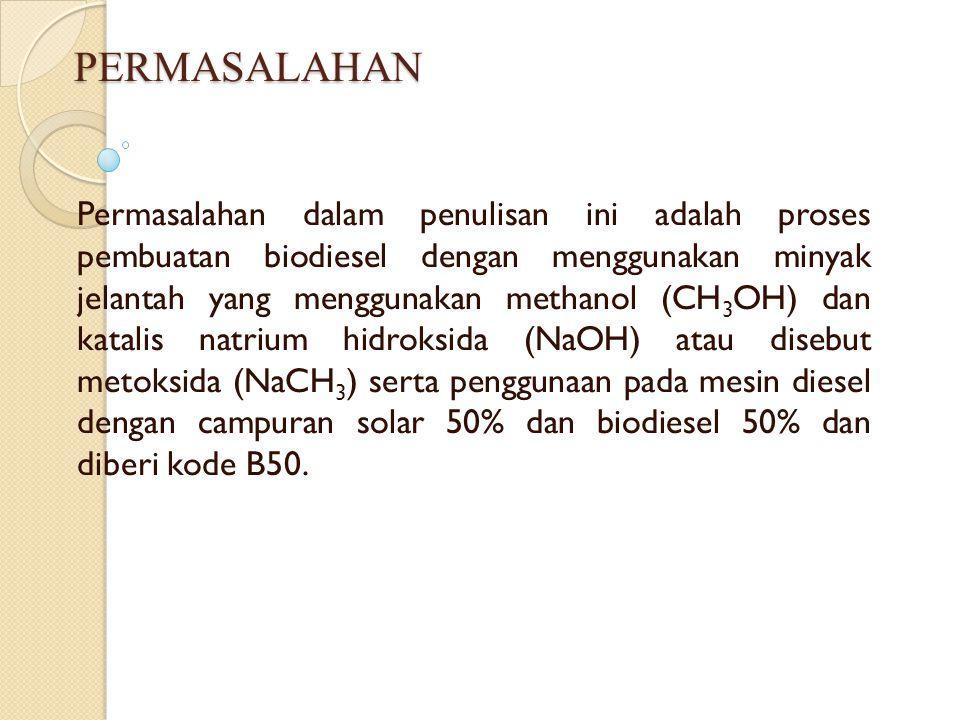 PERMASALAHAN Permasalahan dalam penulisan ini adalah proses pembuatan biodiesel dengan menggunakan minyak jelantah yang menggunakan methanol (CH 3 OH)