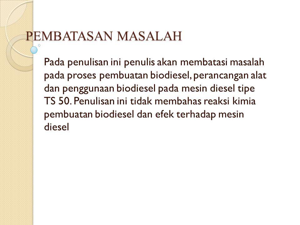 PEMBATASAN MASALAH Pada penulisan ini penulis akan membatasi masalah pada proses pembuatan biodiesel, perancangan alat dan penggunaan biodiesel pada m