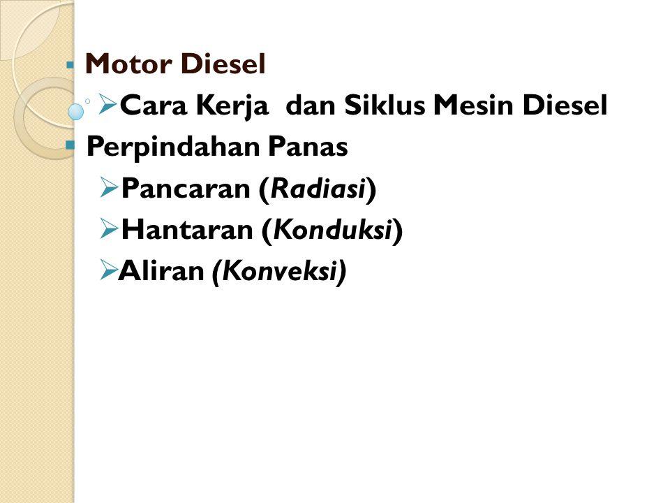  Motor Diesel  Cara Kerja dan Siklus Mesin Diesel  Perpindahan Panas  Pancaran (Radiasi)  Hantaran (Konduksi)  Aliran (Konveksi)