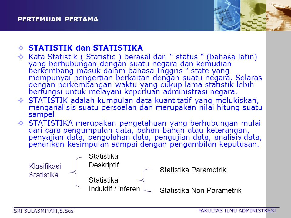 SRI SULASMIYATI,S.Sos FAKULTAS ILMU ADMINISTRASI PERTEMUAN PERTAMA Statistika DESKRIPTIF : membahas mulai dari cara pengumpulan data, tabulasi, penyajian, pengolahan, pengukuran data melalui ukuran pemusatan, penyebaran, kecenderungan dari data tersebut.