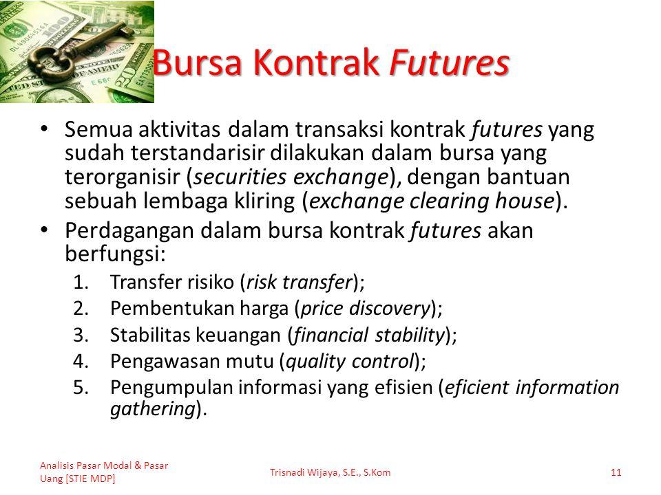 Bursa Kontrak Futures Semua aktivitas dalam transaksi kontrak futures yang sudah terstandarisir dilakukan dalam bursa yang terorganisir (securities ex