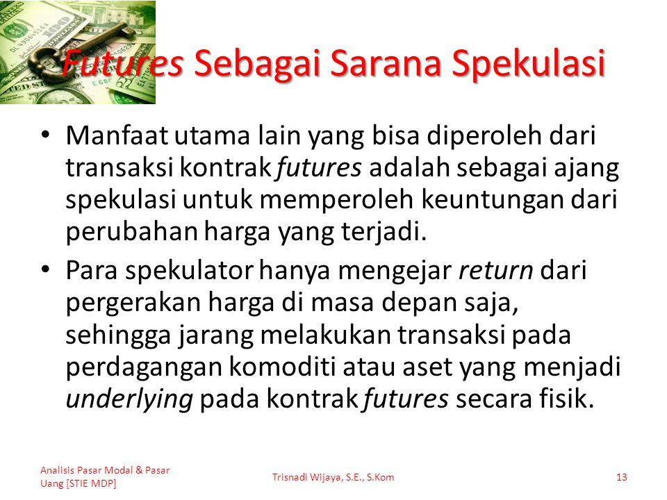 Futures Sebagai Sarana Spekulasi Manfaat utama lain yang bisa diperoleh dari transaksi kontrak futures adalah sebagai ajang spekulasi untuk memperoleh