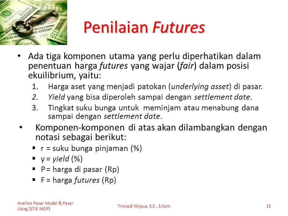 Penilaian Futures Ada tiga komponen utama yang perlu diperhatikan dalam penentuan harga futures yang wajar (fair) dalam posisi ekuilibrium, yaitu: 1.H