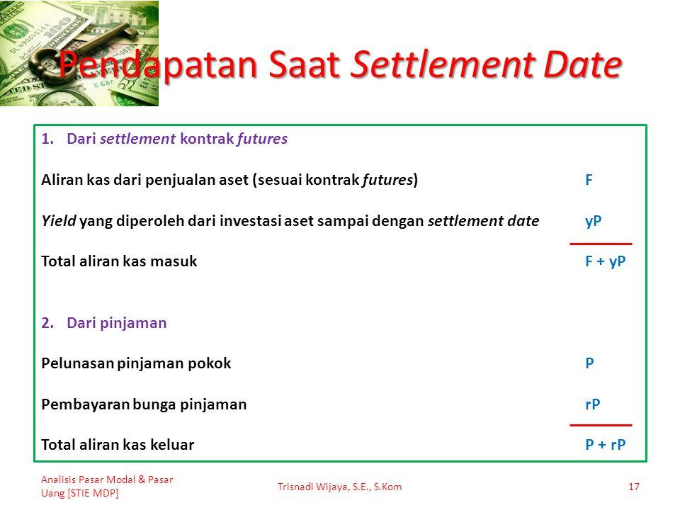 Pendapatan Saat Settlement Date Analisis Pasar Modal & Pasar Uang [STIE MDP] Trisnadi Wijaya, S.E., S.Kom17 1.Dari settlement kontrak futures Aliran k