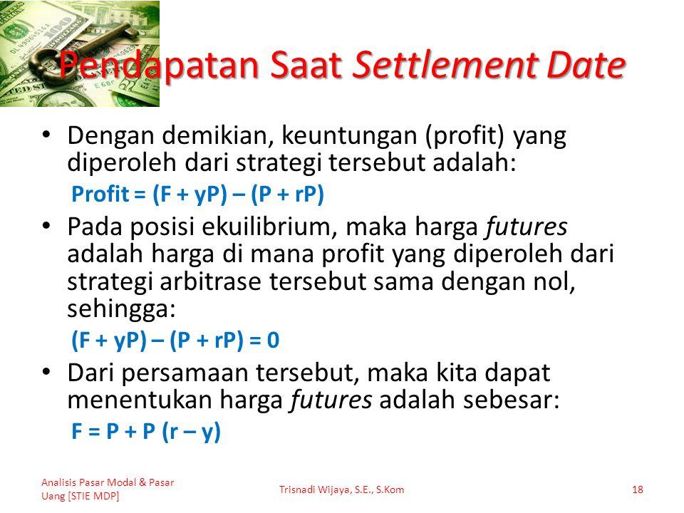 Pendapatan Saat Settlement Date Dengan demikian, keuntungan (profit) yang diperoleh dari strategi tersebut adalah: Profit = (F + yP) – (P + rP) Pada p